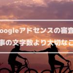 Googleアドセンスの審査、記事の文字数より大切なこと