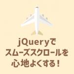 jQueryでスムーズスクロールを心地よくする!